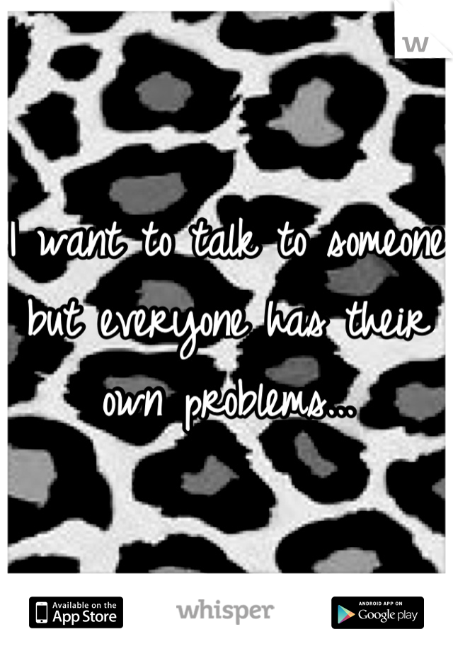 I want to talk to someone but everyone has their own problems...
