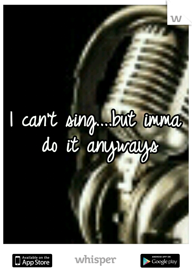 I can't sing....but imma do it anyways