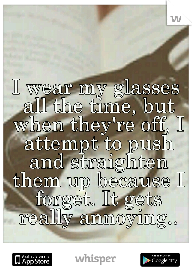 I wear my glasses all the time, but when they're off, I attempt to push and straighten them up because I forget. It gets really annoying..