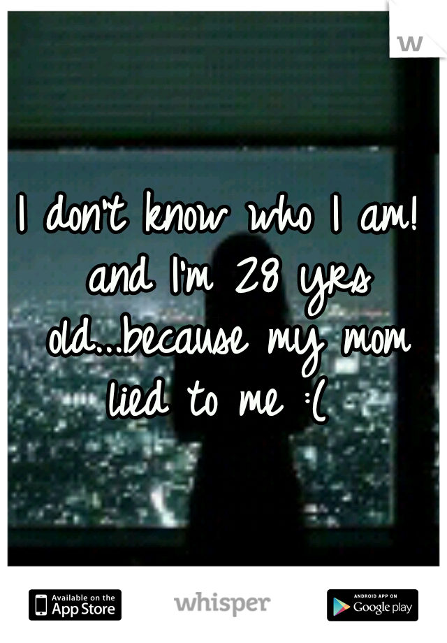 I don't know who I am! and I'm 28 yrs old...because my mom lied to me :(