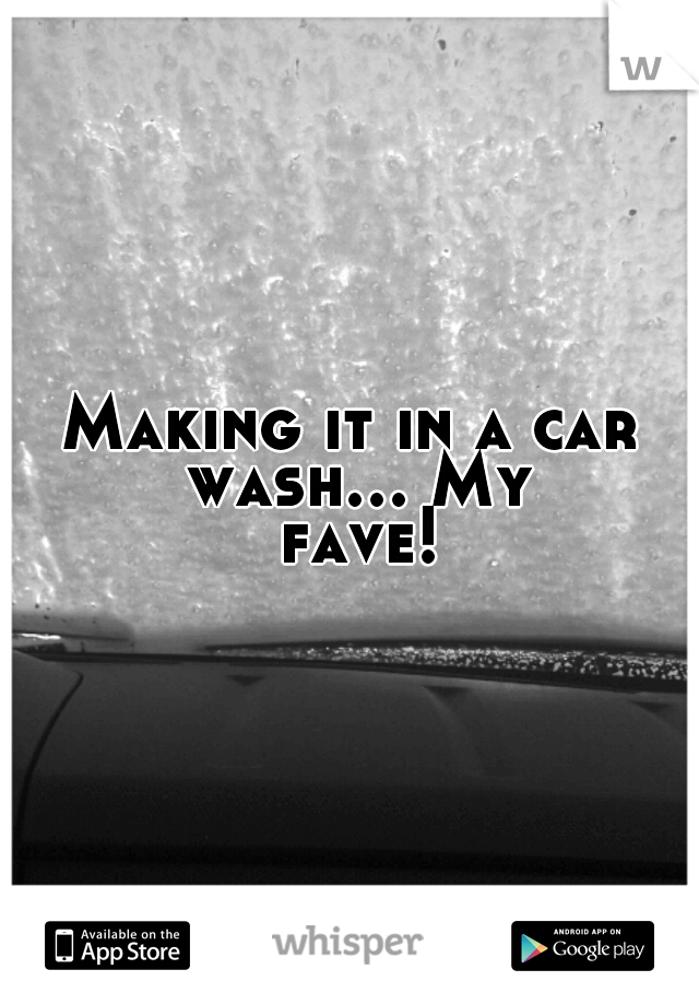 Making it in a car wash... My fave!