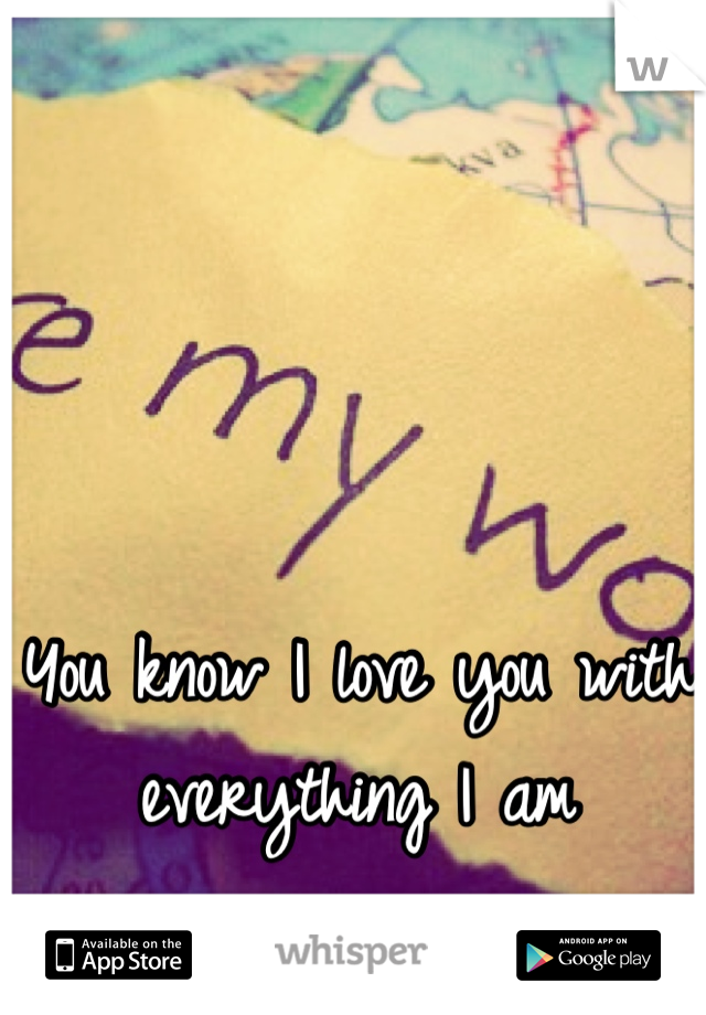 You know I love you with everything I am