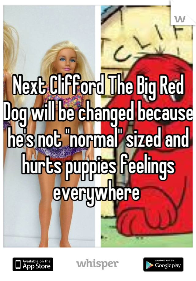 """Next Clifford The Big Red Dog will be changed because he's not """"normal"""" sized and hurts puppies feelings everywhere"""