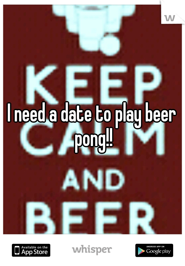 I need a date to play beer pong!!