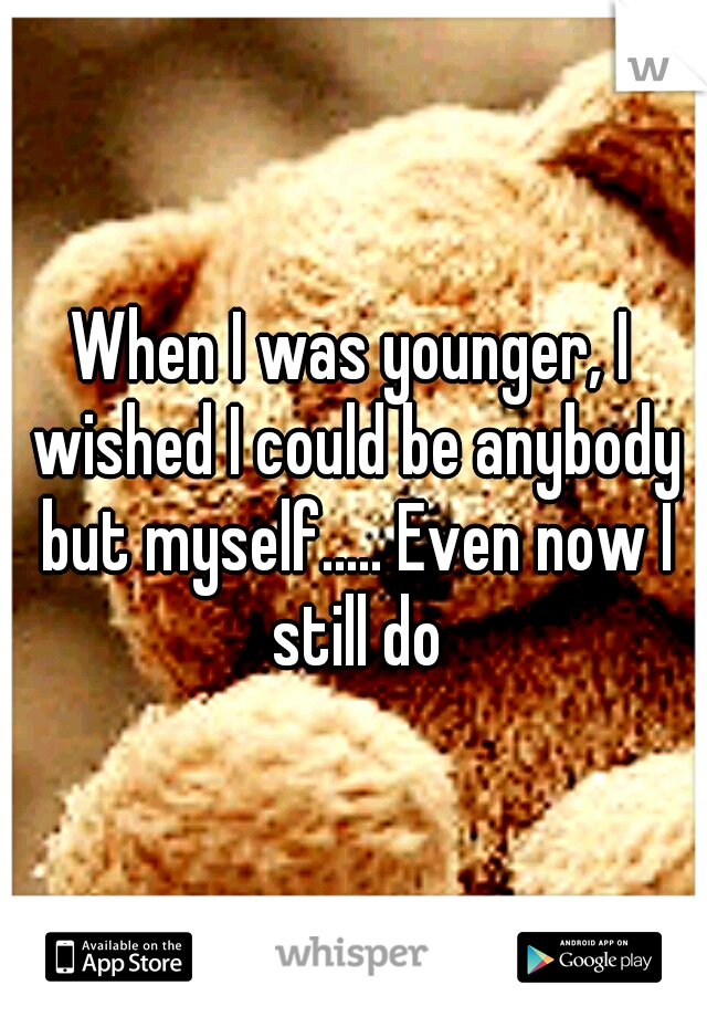 When I was younger, I wished I could be anybody but myself..... Even now I still do