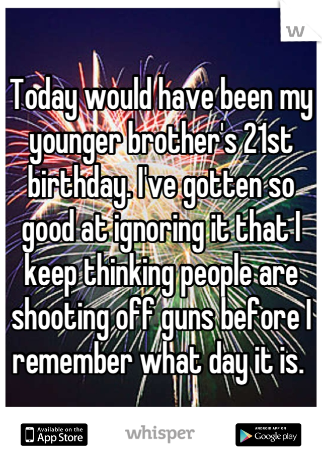 Today would have been my younger brother's 21st birthday. I've gotten so good at ignoring it that I keep thinking people are shooting off guns before I remember what day it is.