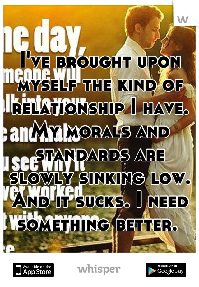 I've brought upon myself the kind of relationship I have. My morals and standards are slowly sinking low. And it sucks. I need something better.