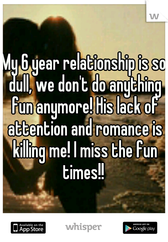 My 6 year relationship is so dull, we don't do anything fun anymore! His lack of attention and romance is killing me! I miss the fun times!!