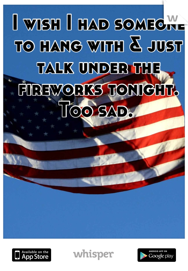 I wish I had someone to hang with & just talk under the fireworks tonight. Too sad.