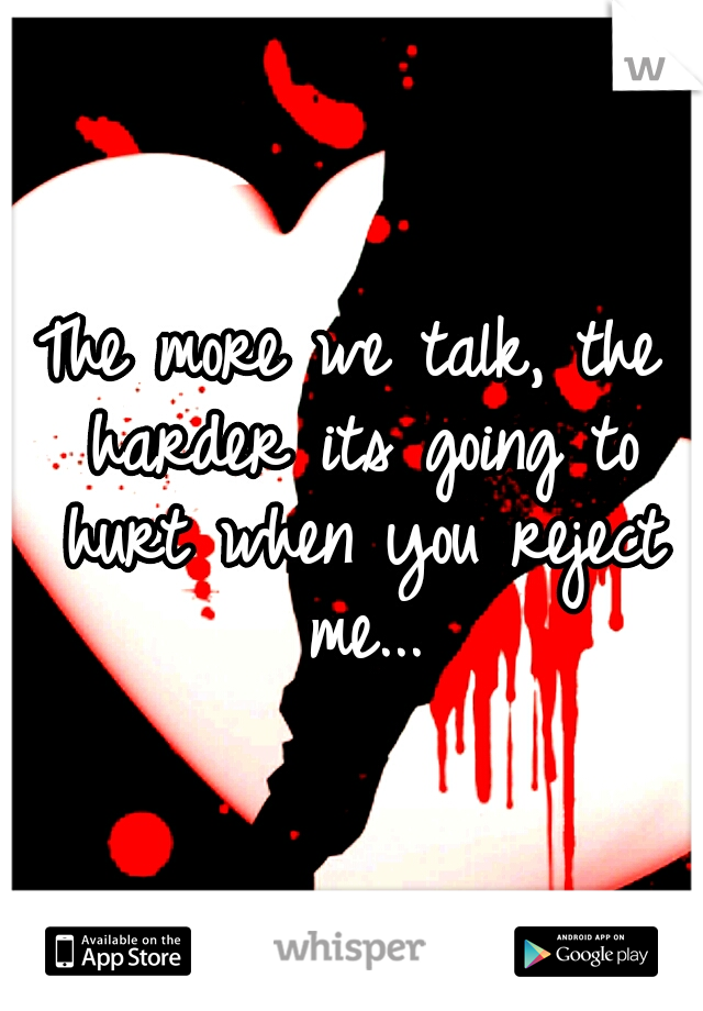 The more we talk, the harder its going to hurt when you reject me...