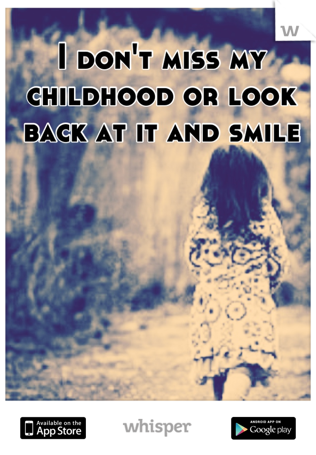 I don't miss my childhood or look back at it and smile