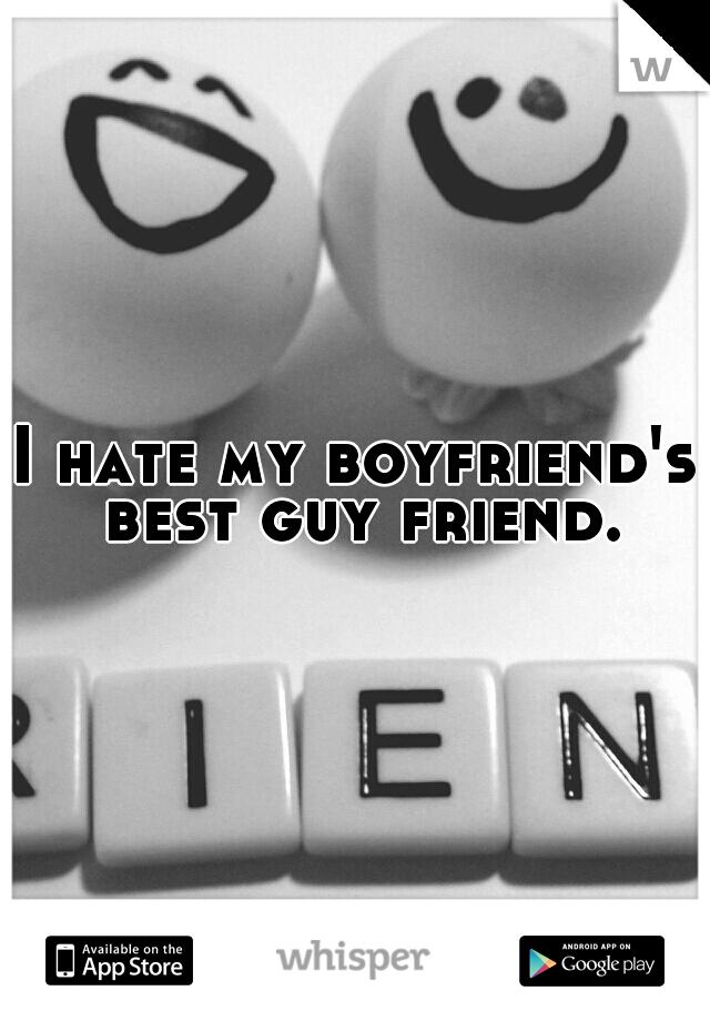 I hate my boyfriend's best guy friend.