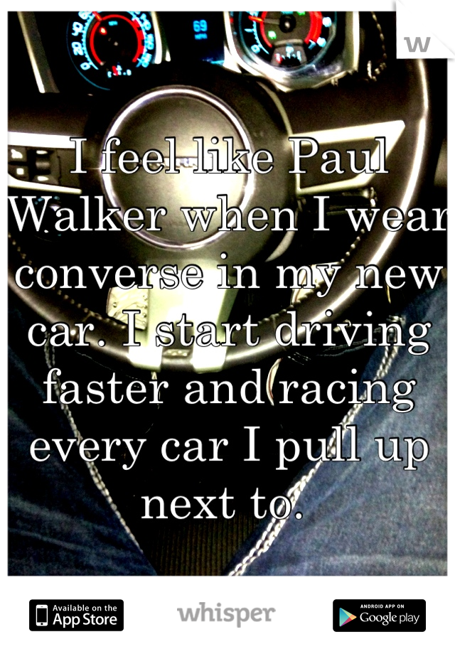 I feel like Paul Walker when I wear converse in my new car. I start driving faster and racing every car I pull up next to.
