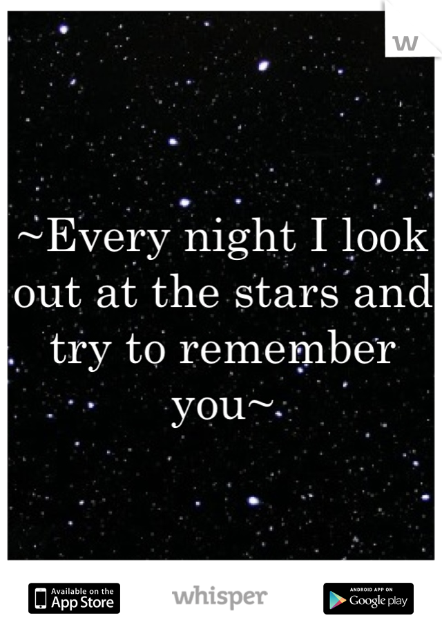 ~Every night I look out at the stars and try to remember you~