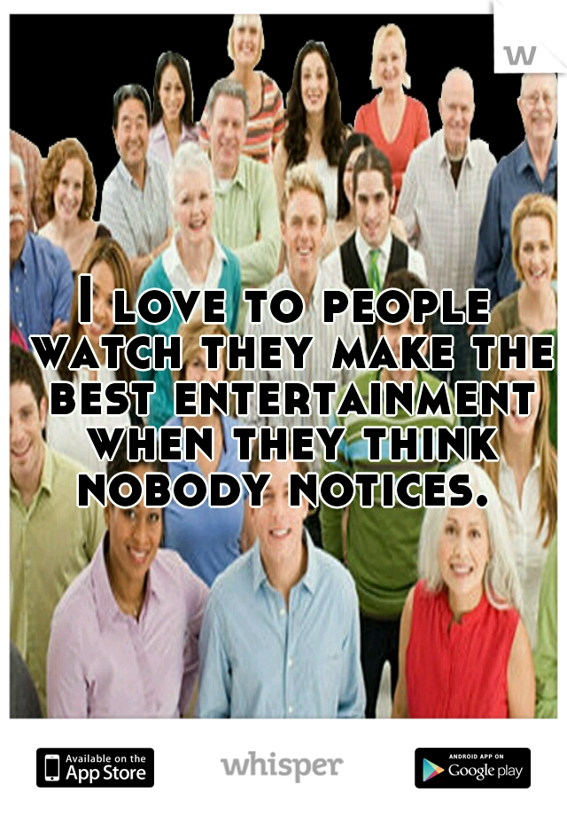 I love to people watch they make the best entertainment when they think nobody notices.