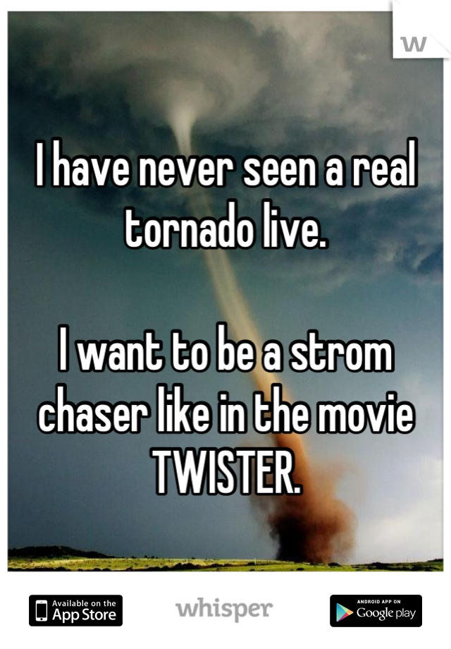 I have never seen a real tornado live.  I want to be a strom chaser like in the movie TWISTER.