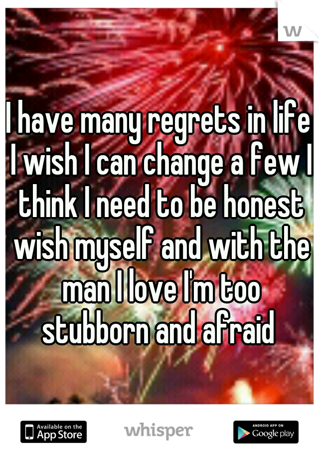 I have many regrets in life I wish I can change a few I think I need to be honest wish myself and with the man I love I'm too stubborn and afraid