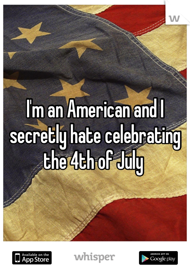 I'm an American and I secretly hate celebrating the 4th of July