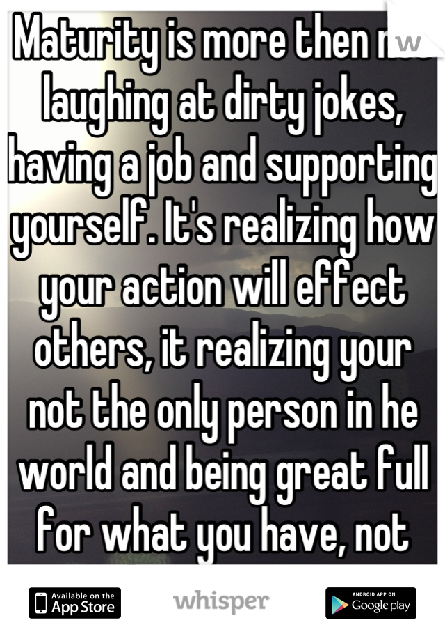 Maturity is more then not laughing at dirty jokes, having a job and supporting yourself. It's realizing how your action will effect others, it realizing your not the only person in he world and being great full for what you have, not what you want.