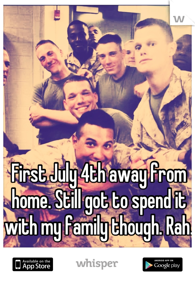 First July 4th away from home. Still got to spend it with my family though. Rah.