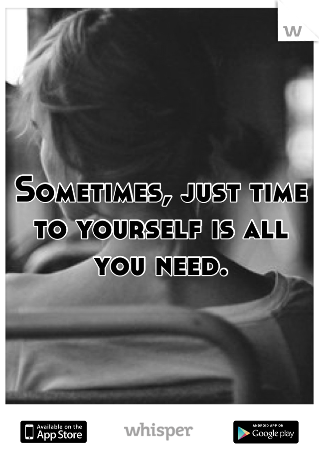 Sometimes, just time to yourself is all you need.
