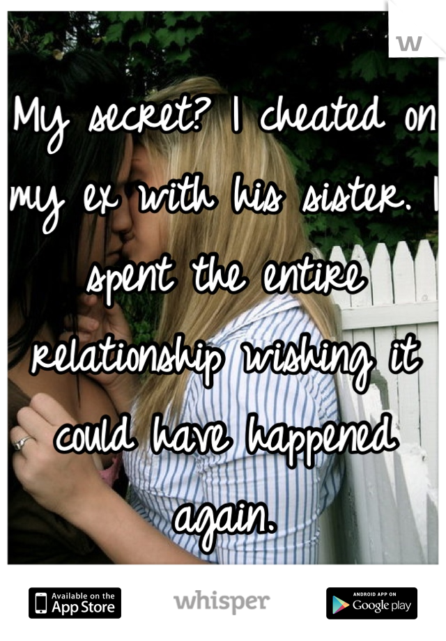 My secret? I cheated on my ex with his sister. I spent the entire relationship wishing it could have happened again.