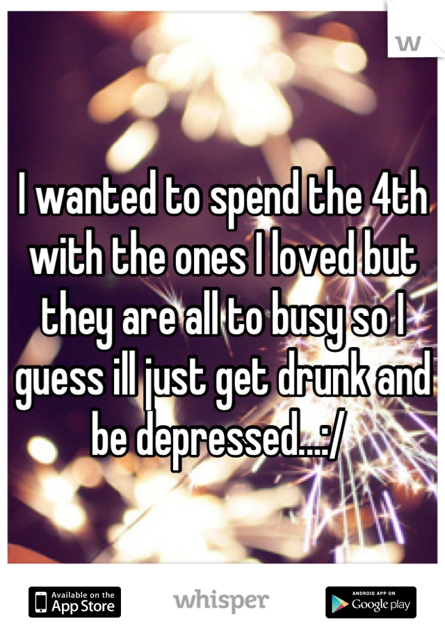 I wanted to spend the 4th with the ones I loved but they are all to busy so I guess ill just get drunk and be depressed...:/