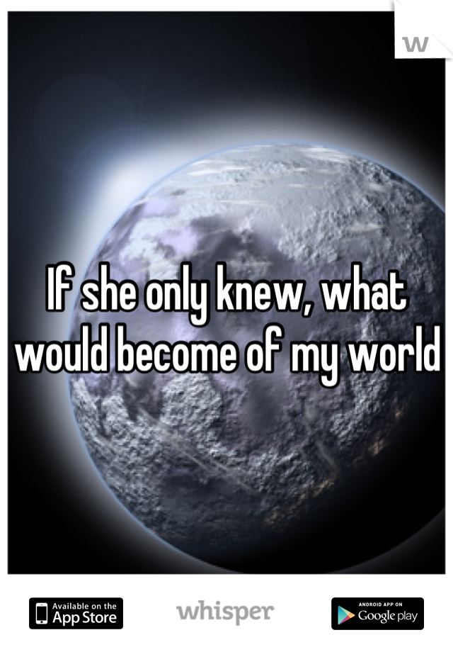 If she only knew, what would become of my world