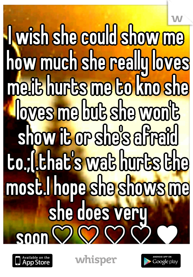 I wish she could show me how much she really loves me.it hurts me to kno she loves me but she won't show it or she's afraid to.;(.that's wat hurts the most.I hope she shows me she does very soon♡♡♡♡♥♥