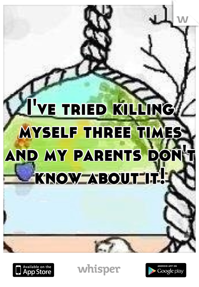 I've tried killing myself three times and my parents don't know about it!