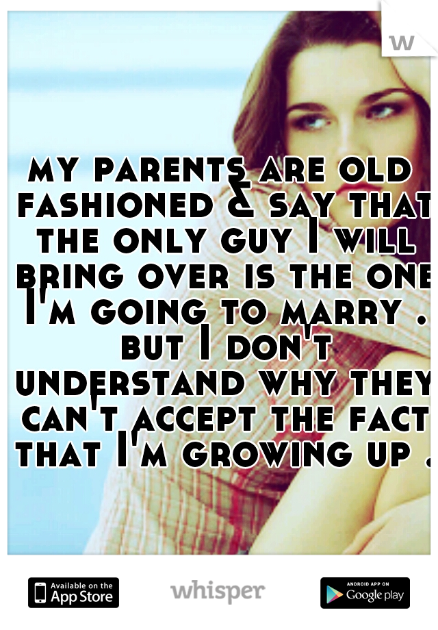 my parents are old fashioned & say that the only guy I will bring over is the one I'm going to marry . but I don't understand why they can't accept the fact that I'm growing up .