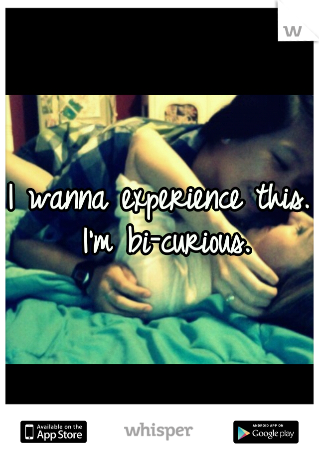 I wanna experience this. I'm bi-curious.