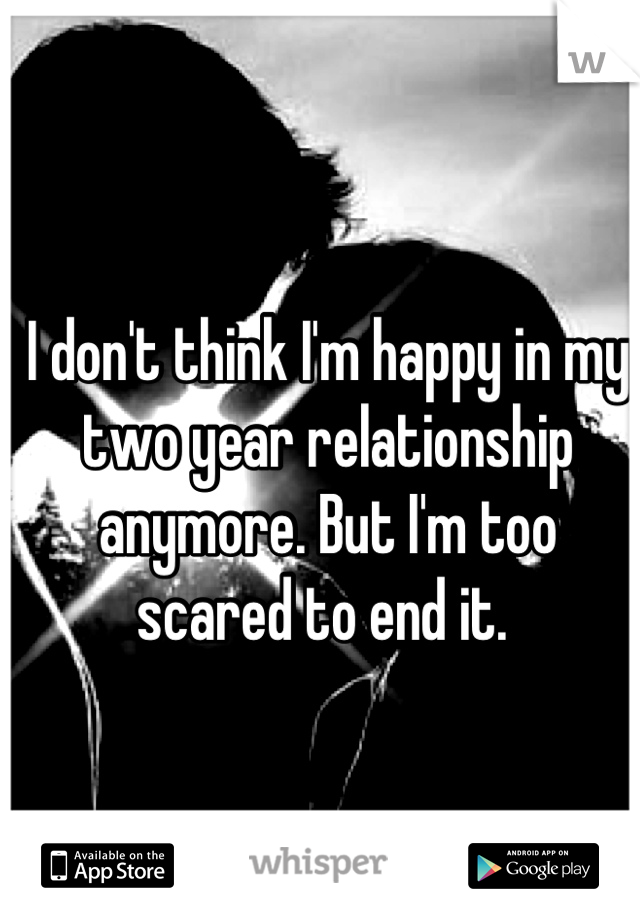 I don't think I'm happy in my two year relationship anymore. But I'm too scared to end it.
