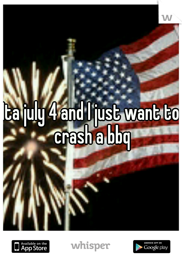 Ita july 4 and I just want to crash a bbq
