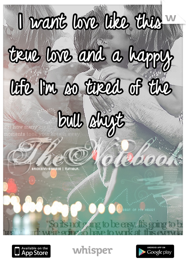 I want love like this true love and a happy life I'm so tired of the bull shyt