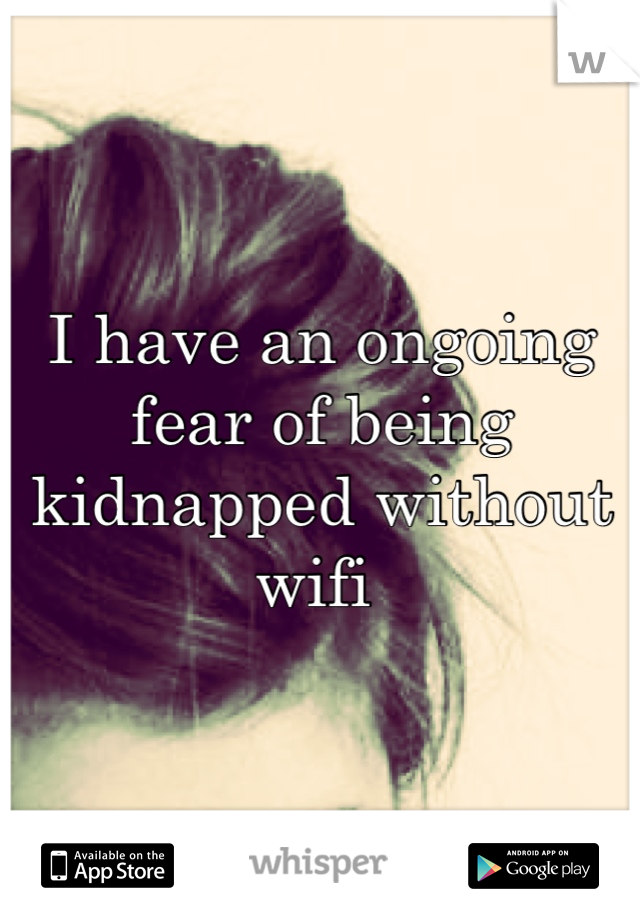 I have an ongoing fear of being kidnapped without wifi