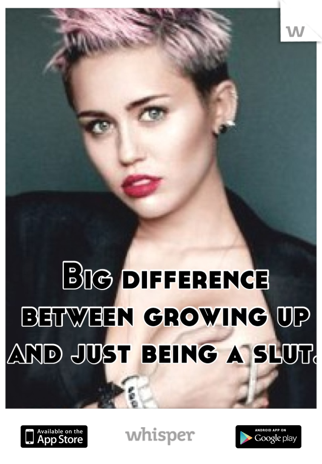 Big difference between growing up and just being a slut.
