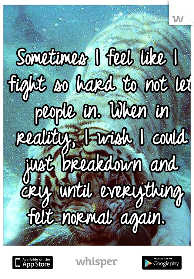 Sometimes I feel like I fight so hard to not let people in. When in reality, I wish I could just breakdown and cry until everything felt normal again.