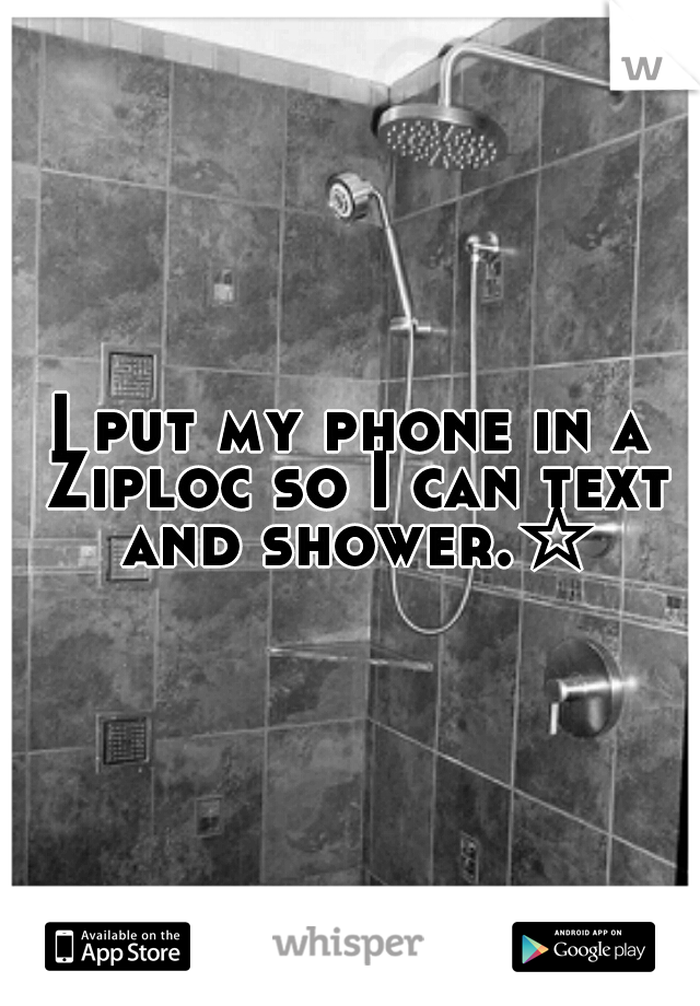 I put my phone in a Ziploc so I can text and shower.☆