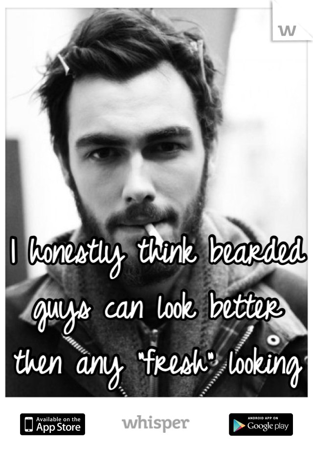 """I honestly think bearded guys can look better then any """"fresh"""" looking guy."""