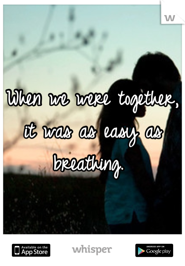 When we were together, it was as easy as breathing.