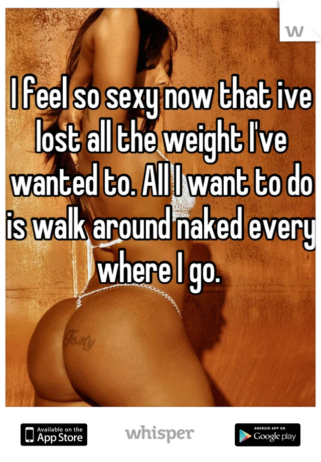 I feel so sexy now that ive lost all the weight I've wanted to. All I want to do is walk around naked every where I go.