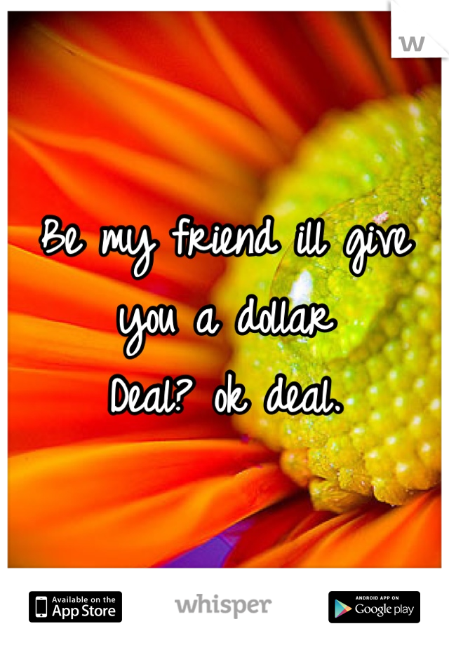 Be my friend ill give you a dollar  Deal? ok deal.