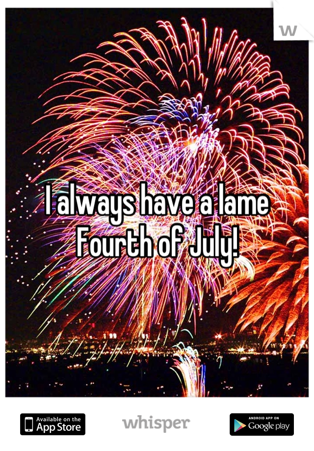 I always have a lame Fourth of July!