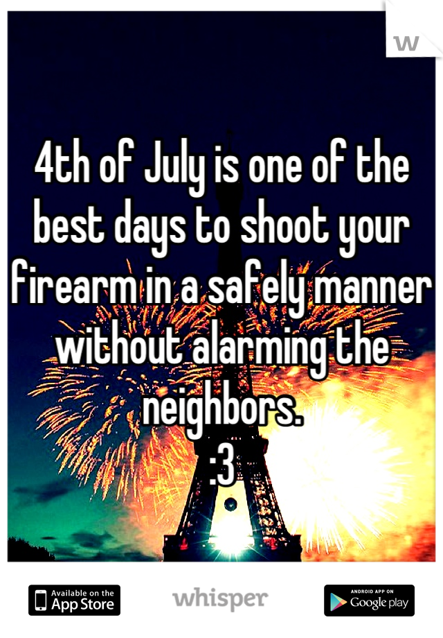 4th of July is one of the best days to shoot your firearm in a safely manner without alarming the neighbors.  :3