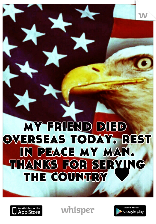 my friend died overseas today. rest in peace my man. thanks for serving the country ♥