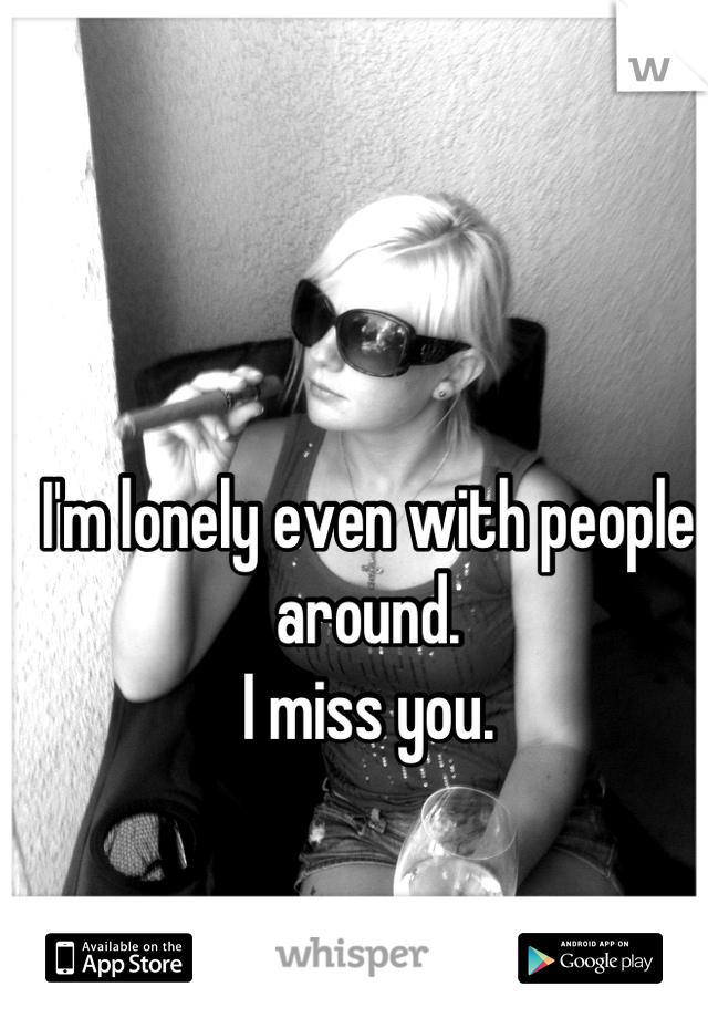 I'm lonely even with people around.  I miss you.