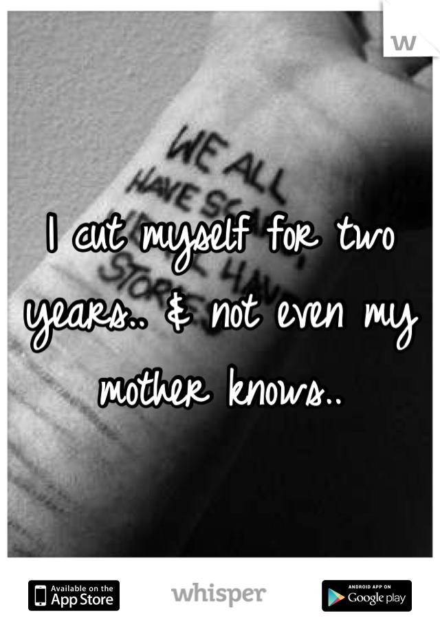 I cut myself for two years.. & not even my mother knows..