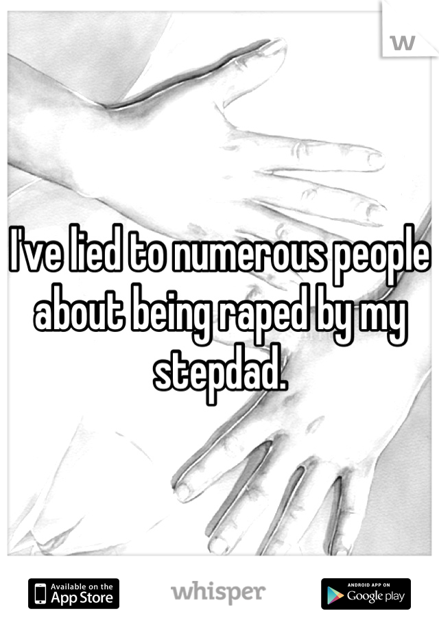 I've lied to numerous people about being raped by my stepdad.