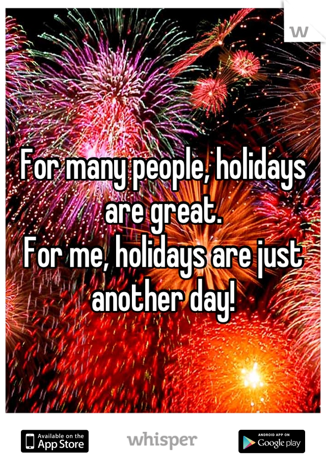For many people, holidays are great. For me, holidays are just another day!